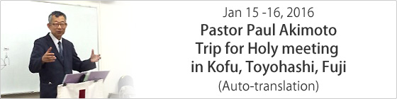 Jan. 15 - 16, 2016 Pastor Paul Akimoto Trip for Holy meeting in Kofu,Toyohashi, Fuji