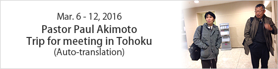 Mar. 6-12, 2016 Pastor Paul Akimoto Trip for meeting in Tohoku